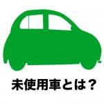 登録済み未使用車とは?|中古車用語